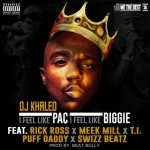 DJ Khaled ft. Rick Ross, Meek Mill, T.I., Swizz Beatz, Diddy – I Feel Like Pac / I Feel Like Biggie